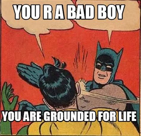 meme creator you r a bad boy you are grounded for life