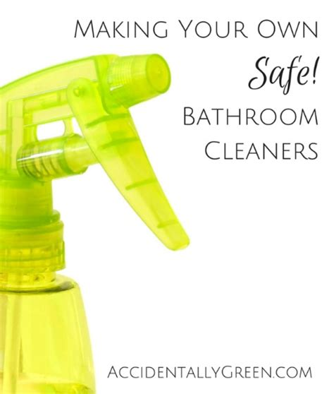 how to make your own bathroom cleaner making your own safe bathroom cleaners accidentally green