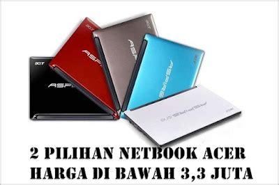 Merk Laptop Harga 2 Juta dua pilihan netbook acer murah harga di bawah 3 juta
