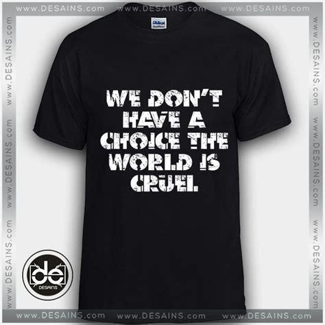 Tshirt Cruel buy tshirt we don t a choice the world is cruel