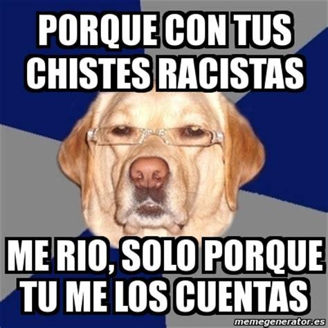chistes racistas cortos meme perro racista porque con tus chistes racistas me