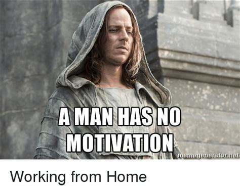 Working From Home Meme - a man has no motivation memegeneratornet working from home