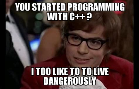 C Programming Meme - i too like to live dangerously you started programming