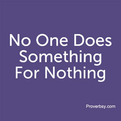 Something For Nothing no one does something for nothing proverbsy