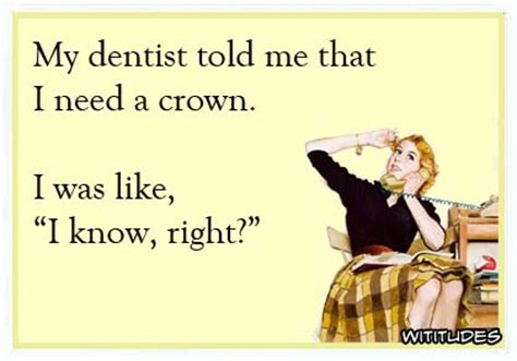 Dentist Crown Meme - dentist crown i know right quotes