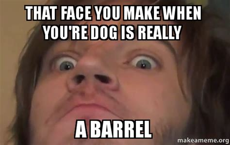 That Face Meme - that face you make when you re dog is really a barrel