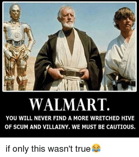 You Find At Walmart Walmart You Will Never Find A More Wretched Hive Of Scum And Villainy We Must Be