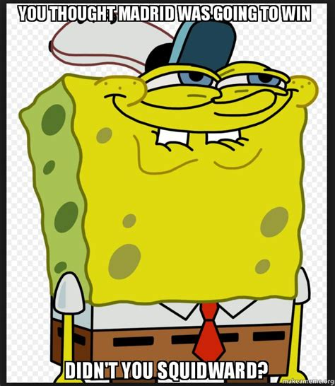 Spongebob Licking Meme - you thought madrid was going to win didn t you squidward