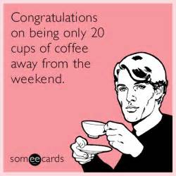 congratulations on being only 20 cups of coffee away from the weekend ecard