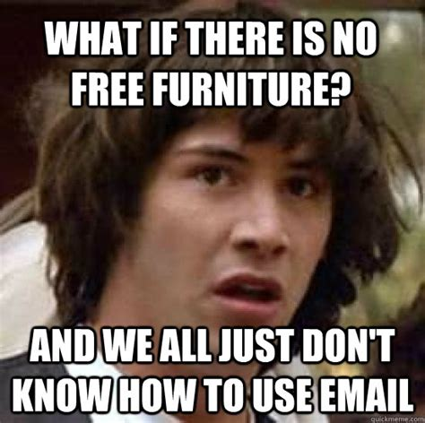 Use All The Memes - what if there is no free furniture and we all just don t