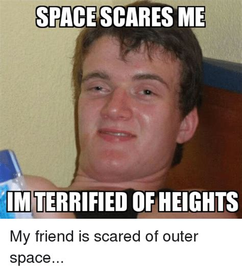 my is scared of me space scares me terrified of heights my friend is scared of outer space friends meme
