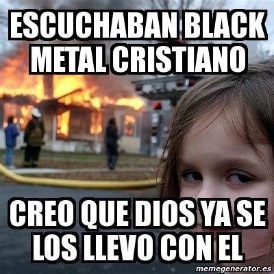 Black Metal Meme Generator - meme disaster girl escuchaban black metal cristiano creo