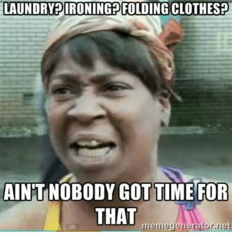 Folding Laundry Meme - laundryrironing folding clothes aintnobody gottime for