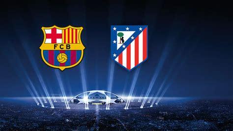 barcelona vs atm el atl 233 tico ser 225 el rival en los cuartos de la chions
