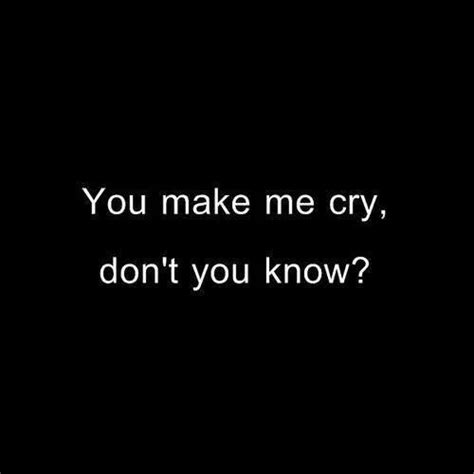 10 That Make Me Cry by You Make Me Sick Quotes Quotesgram