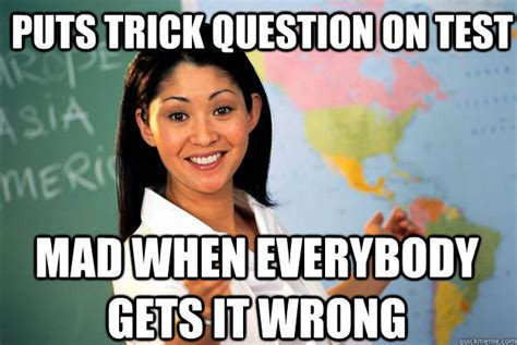 Unhelpful Teacher Meme - puts trick question on test mad when everybody gets it