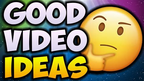 ideas videos how to think of good video ideas how i come up with