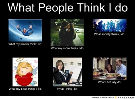 What My Mom Thinks I Do Meme Generator - what people think i do meme generator what i do