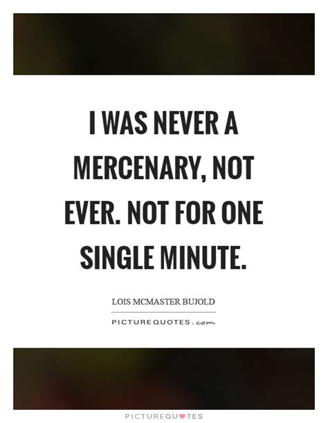 Mercenary Quotes i was never a mercenary not not for one single
