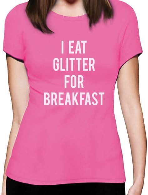 Funny Meme Shirts - i eat glitter for breakfast women t shirt funny meme