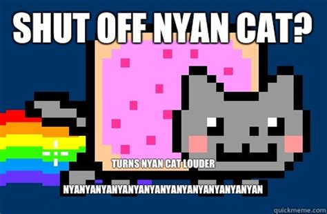 Nyan Cat Memes - shut off nyan cat turns nyan cat louder