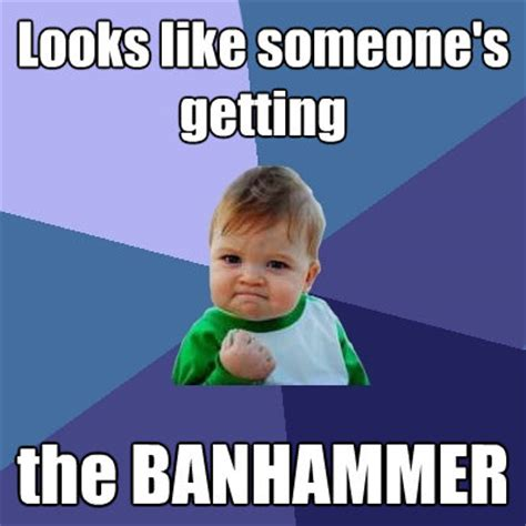 Ban Hammer Meme - image 222491 banhammer know your meme