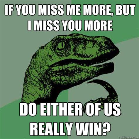 Miss Me Meme - if you miss me more but i miss you more do either of us