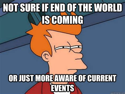 Current Memes - not sure if end of the world is coming or just more aware