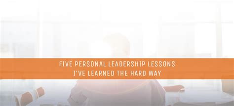 5 leadership lessons i ve five personal leadership lessons i ve learned the hard way