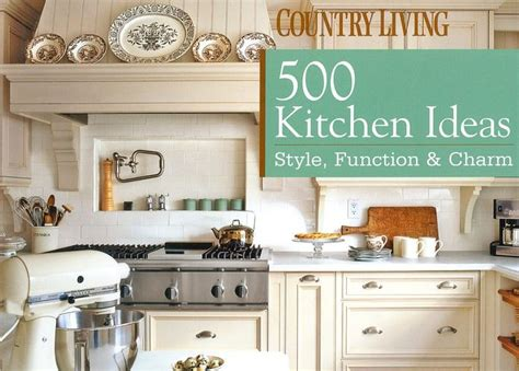 country living 500 kitchen ideas 500 kitchen ideas style function and charm by dominique