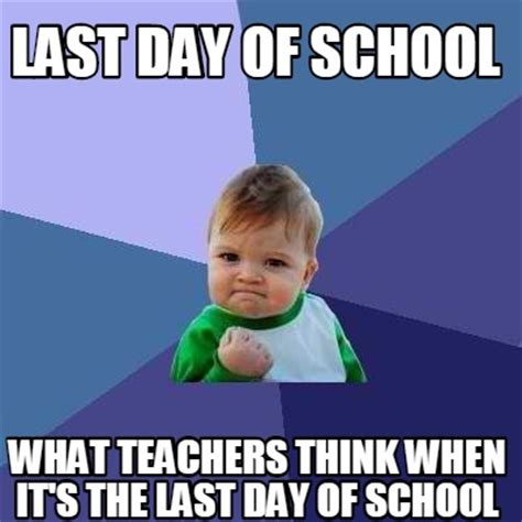 Last Day Of School Meme - meme creator last day of school what teachers think when