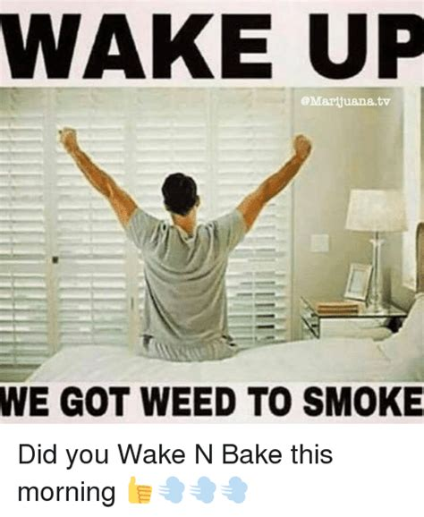 Wake N Bake Meme - wake up tv we got weed to smoke did you wake n bake this