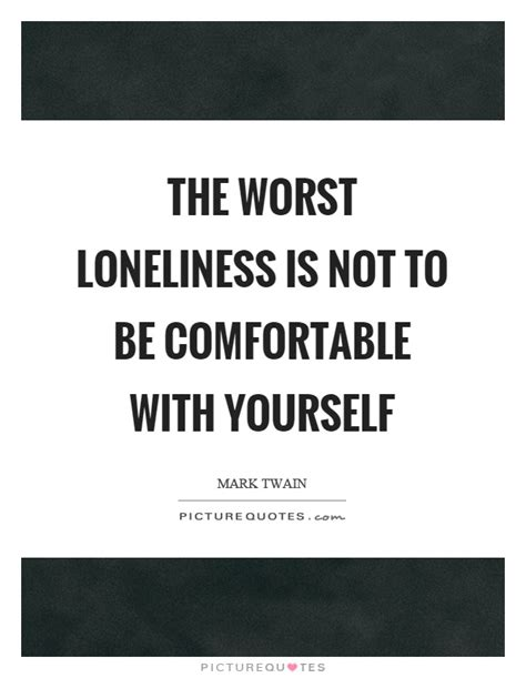 Be Comfortable With by The Worst Loneliness Is Not To Be Comfortable With