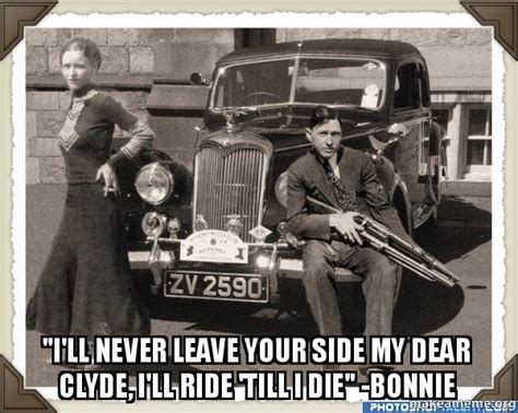 Bonnie And Clyde Meme - quot i ll never leave your side my dear clyde i ll ride till