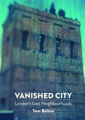 vanished city the the vanished city london s lost neighbourhoods tom bolton foyles bookstore
