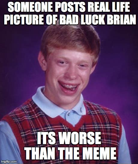 Horrible Memes - bad luck brian meme imgflip