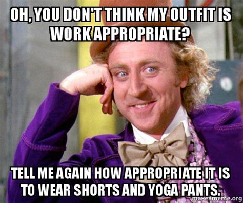 Appropriate Memes - oh you don t think my outfit is work appropriate tell me