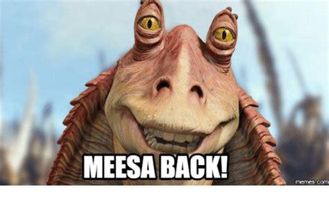 Jar Jar Binks Meme - meesa back com meesa meme on sizzle