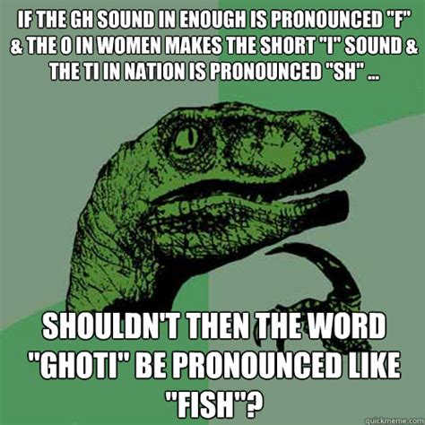 How Is Meme Pronounced - if the gh sound in enough is pronounced quot f quot the o in