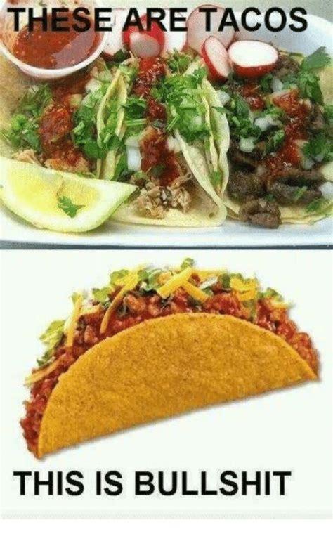 This Is Bullshit Meme - these are tacos this is bullshit meme on sizzle