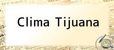 pronostico del tiempo tijuana clima tijuana incendios en tijuana incrementan 40 por
