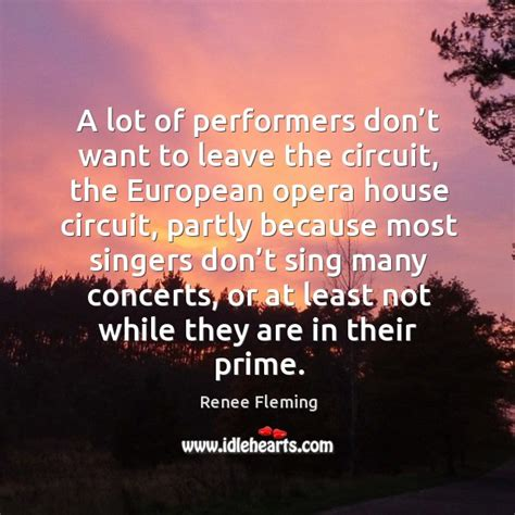 don t want to leave the house renee fleming quote a lot of performers don t want to leave the circuit the