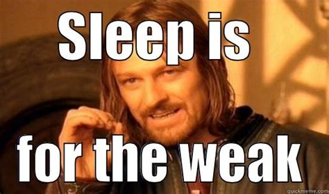 Sleep Is For The Weak Meme - ayeee mon quickmeme