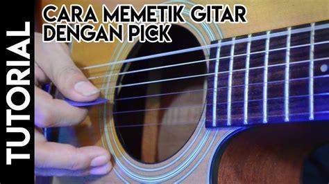 tutorial memetik gitar bagi pemula cara memetik dengan pick youtube