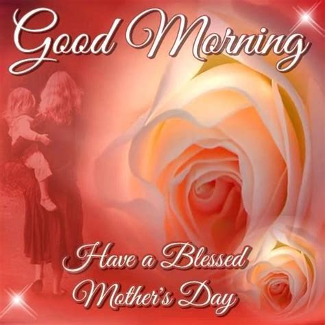 blessed to have mom good morning have a blessed mothers day pictures photos