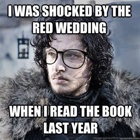 Red Wedding Memes - i was shocked by the red wedding when i read the book last