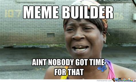 Aint Nobody Got Time For That Meme - aint nobody got time for that by meme guy meme center