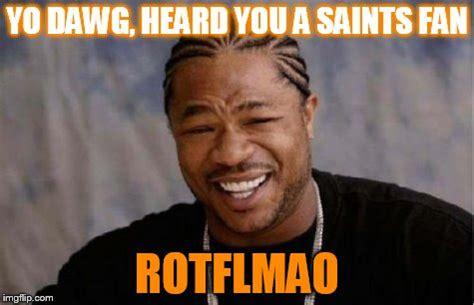 Saints Fan Meme - yo dawg heard you meme imgflip