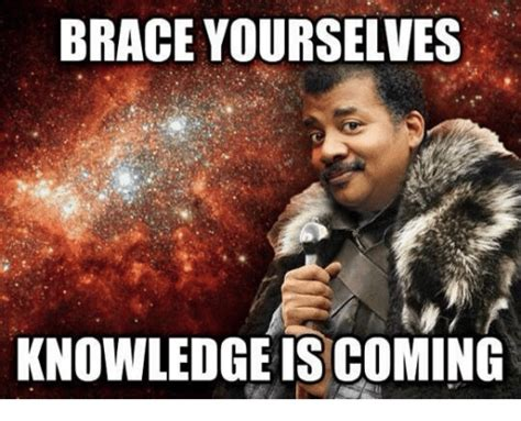 Knowledge Meme - brace yourselves knowledge is coming brace yourselves