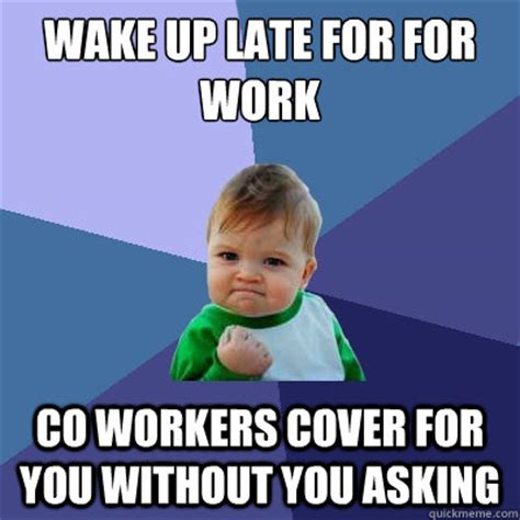 Late For Work Meme - wake up late for for work co workers cover for you without